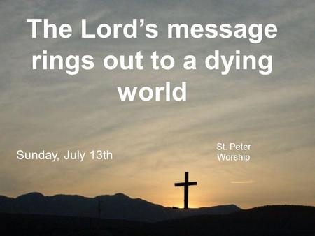 The Lord's message rings out to a dying world St. Peter Worship Sunday, July 13th.