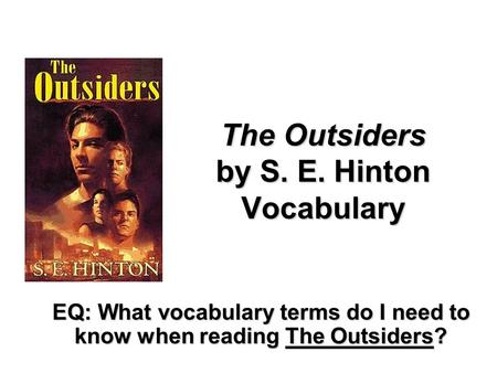 The Outsiders by S. E. Hinton Vocabulary EQ: What vocabulary terms do I need to know when reading The Outsiders?