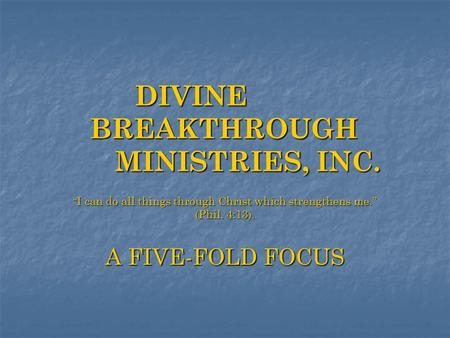 "DIVINE BREAKTHROUGH MINISTRIES, INC. "" I can do all things through Christ which strengthens me."" (Phil. 4:13). A FIVE-FOLD FOCUS."