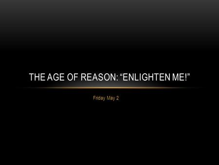 "Friday May 2 THE AGE OF REASON: ""ENLIGHTEN ME!"". LEARNING OUTCOME: I will know what the Enlightenment was and be able to describe significant Enlightenment."