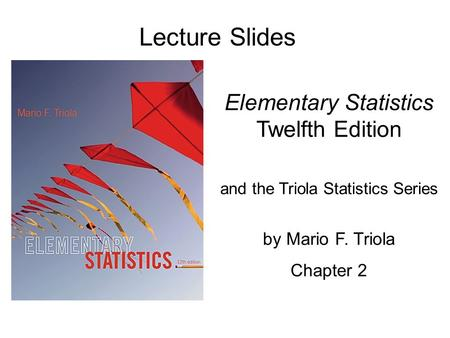 Lecture Slides Elementary Statistics Twelfth Edition and the Triola Statistics Series by Mario F. Triola Chapter 2.