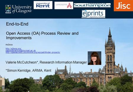 Valerie McCutcheon*, Research Information Manager *Simon Kerridge, ARMA, Kent End-to-End Open Access (OA) Process Review and Improvements #e2eoa