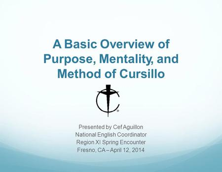 A Basic Overview of Purpose, Mentality, and Method of Cursillo Presented by Cef Aguillon National English Coordinator Region XI Spring Encounter Fresno,