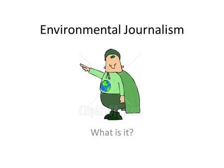 Environmental Journalism What is it?. What is Journalism? Merriam Webster: the collection and editing of news for presentation through the media.