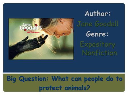 Big Question: What can people do to protect animals? Author: Jane Goodall Genre: Expository Nonfiction.