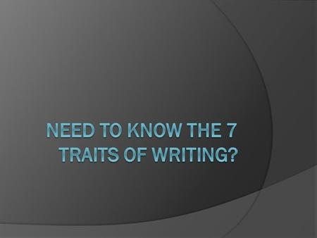 7 Writing Traits  Ideas  Organization  Voice  Word Choice  Sentence Fluency  Conventions  Presentation.