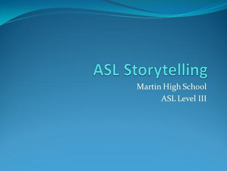 Martin High School ASL Level III. World Cultures and Storytelling The art of storytelling is an appealing way to transmit information. Since the beginnings.
