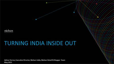 Adrian Terron, Executive Director, Nielsen India, Nielsen Retail & Shopper Team May 2013 TURNING INDIA INSIDE OUT.