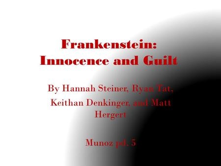 Frankenstein: Innocence and Guilt By Hannah Steiner, Ryan Tat, Keithan Denkinger, and Matt Hergert Munoz pd. 5.