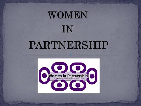 WOMEN IN PARTNERSHIP. Developed in 2007 by 3 female supervisors who recognized a need within their organization.