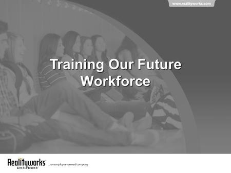 Www.realityworks.com Training Our Future Workforce.