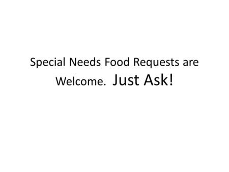 Special Needs Food Requests are Welcome. Just Ask!