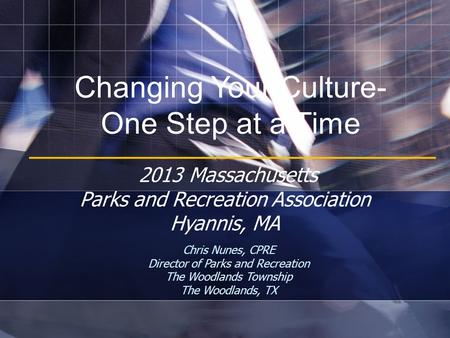 Changing Your Culture- One Step at a Time Chris Nunes, CPRE Director of Parks and Recreation The Woodlands Township The Woodlands, TX 2013 Massachusetts.
