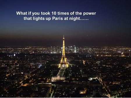 What if you took 10 times of the power that lights up Paris at night……