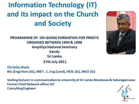 Information Technology (IT) and its impact on the Church and Society PROGRAMME OF ON-GOING FORMATION FOR PRIESTS ORDAINED BETWEEN 1994 & 1998 Ampitiya.