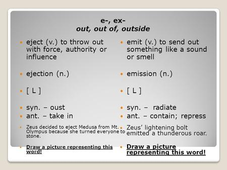 E-, ex- out, out of, outside eject (v.) to throw out with force, authority or influence ejection (n.) [ L ] syn. – oust ant. – take in emit (v.) to send.