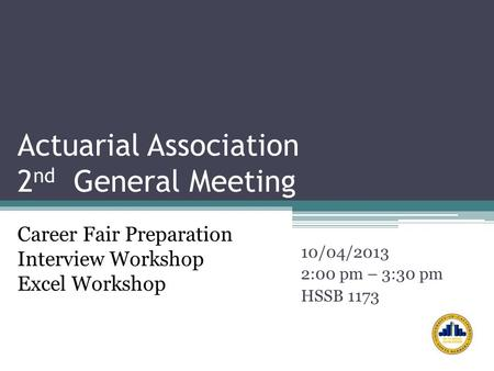 Actuarial Association 2 nd General Meeting 10/04/2013 2:00 pm – 3:30 pm HSSB 1173 Career Fair Preparation Interview Workshop Excel Workshop.