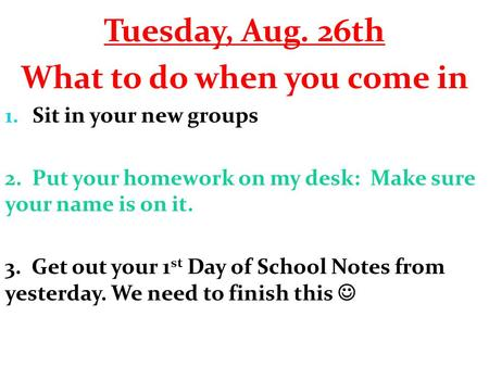 Tuesday, Aug. 26th What to do when you come in 1. Sit in your new groups 2. Put your homework on my desk: Make sure your name is on it. 3. Get out your.