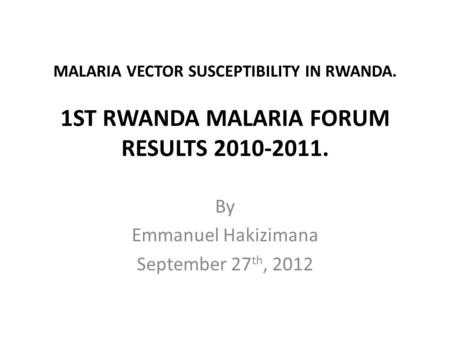 MALARIA VECTOR SUSCEPTIBILITY IN RWANDA. 1ST RWANDA MALARIA FORUM RESULTS 2010-2011. By Emmanuel Hakizimana September 27 th, 2012.