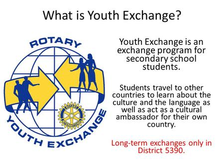 What is Youth Exchange? Youth Exchange is an exchange program for secondary school students. Students travel to other countries to learn about the culture.