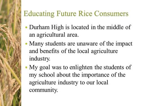Educating Future Rice Consumers Durham High is located in the middle of an agricultural area. Many students are unaware of the impact and benefits of the.