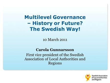 Multilevel Governance – History or Future? The Swedish Way! 10 March 2011 Carola Gunnarsson First vice president of the Swedish Association of Local Authorities.