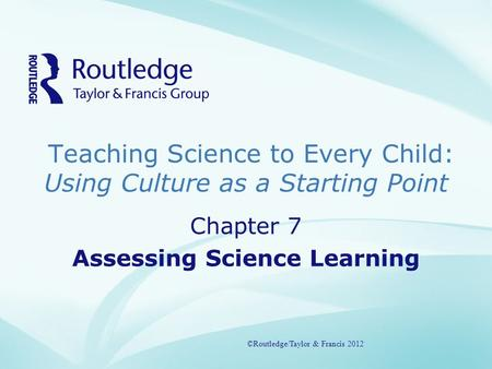 Teaching Science to Every Child: Using Culture as a Starting Point ©Routledge/Taylor & Francis 2012 Chapter 7 Assessing Science Learning ©Routledge/Taylor.