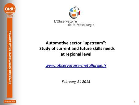 24 février 2014 Europeen Automotive Skills Council 1 Automotive sector upstream: Study of current and future skills needs at regional level www.observatoire-metallurgie.fr.