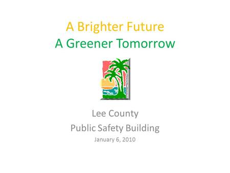 A Brighter Future A Greener Tomorrow Lee County Public Safety Building January 6, 2010.