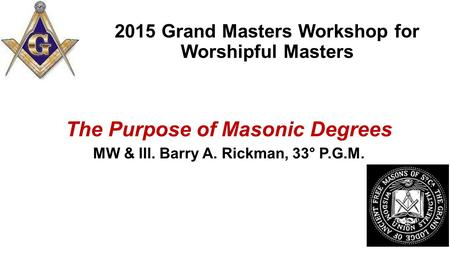 2015 Grand Masters Workshop for Worshipful Masters The Purpose of Masonic Degrees MW & Ill. Barry A. Rickman, 33° P.G.M.