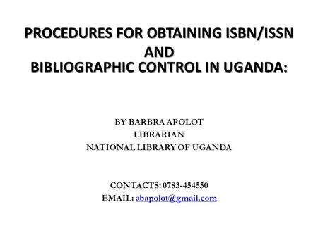 PROCEDURES FOR OBTAINING ISBN/ISSN AND BIBLIOGRAPHIC CONTROL IN UGANDA: BY BARBRA APOLOT LIBRARIAN NATIONAL LIBRARY OF UGANDA CONTACTS: 0783-454550 EMAIL: