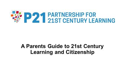 A Parents Guide to 21st Century Learning and Citizenship.