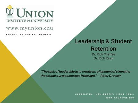 "ENGAGE, ENLIGHTEN, EMPOWER ACCREDITED. NON-PROFIT. SINCE 1964. WWW.MYUNION.EDU Leadership & Student Retention Dr. Rick Chaffee Dr. Rick Read ""The task."
