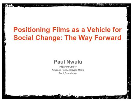Positioning Films as a Vehicle for Social Change: The Way Forward Paul Nwulu Program Officer Advance Public Service Media Ford Foundation.