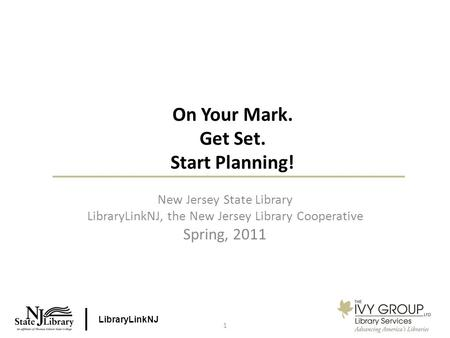 LibraryLinkNJ 1 On Your Mark. Get Set. Start Planning! New Jersey State Library LibraryLinkNJ, the New Jersey Library Cooperative Spring, 2011.