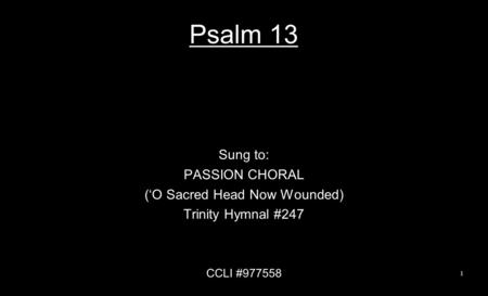 Psalm 13 Sung to: PASSION CHORAL ('O Sacred Head Now Wounded) Trinity Hymnal #247 CCLI #977558 1.