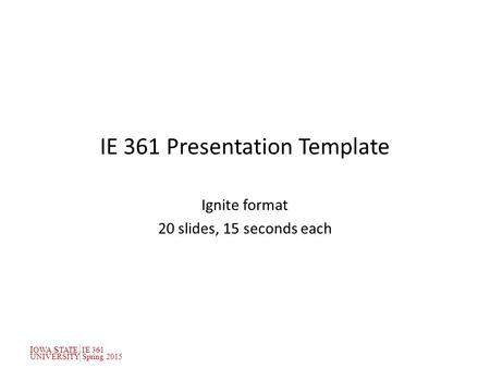 I OWA S TATEIE 361 UNIVERSITYSpring 2015 IE 361 Presentation Template Ignite format 20 slides, 15 seconds each.