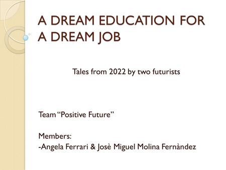 "A DREAM EDUCATION FOR A DREAM JOB Tales from 2022 by two futurists Team ""Positive Future"" Members: -Angela Ferrari & Josè Miguel Molina Fernàndez."