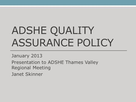 ADSHE QUALITY ASSURANCE POLICY January 2013 Presentation to ADSHE Thames Valley Regional Meeting Janet Skinner.