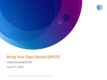 Bring Your Own Device (BYOD) Understanding BYOD June 27, 2013 © 2013 AT&T Intellectual Property. All rights reserved. AT&T and the AT&T logo are trademarks.