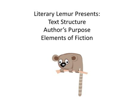 Literary Lemur Presents: Text Structure Author's Purpose Elements of Fiction.