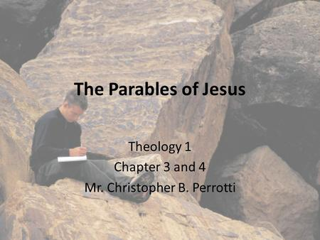 The Parables of Jesus Theology 1 Chapter 3 and 4 Mr. Christopher B. Perrotti.