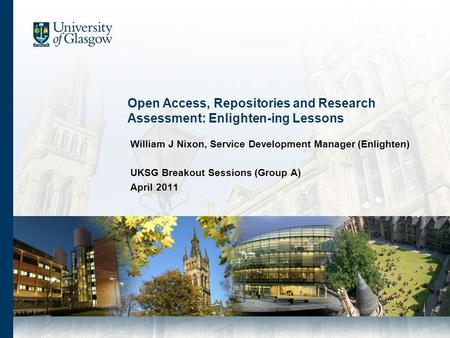 Open Access, Repositories and Research Assessment: Enlighten-ing Lessons William J Nixon, Service Development Manager (Enlighten) UKSG Breakout Sessions.