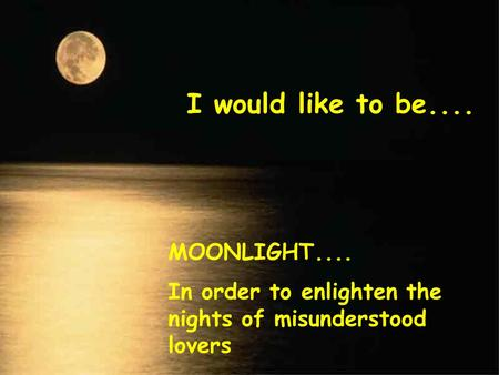 I would like to be.... MOONLIGHT.... In order to enlighten the nights of misunderstood lovers.