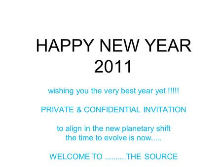 HAPPY NEW YEAR 2011 wishing you the very best year yet !!!!! PRIVATE & CONFIDENTIAL INVITATION to align in the new planetary shift the time to evolve is.