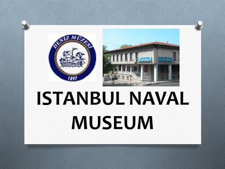 ISTANBUL NAVAL MUSEUM. * İstanbul Naval Museum is the biggest naval museum in Turkey and one of the few museums in the world with its variety of collections.
