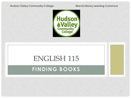 1 FINDING BOOKS ENGLISH 115 Hudson Valley Community College Marvin Library Learning Commons.