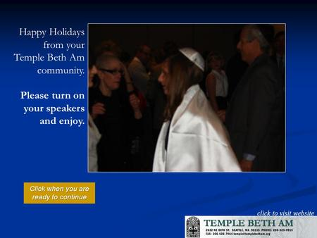 click to visit website Happy Holidays from your Temple Beth Am community. Please turn on your speakers and enjoy. Click when you are ready to continue.