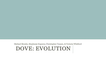 DOVE: EVOLUTION Michael Brooks, Stephanie Esparza, Christopher Tamou, & Victoria Whitford.