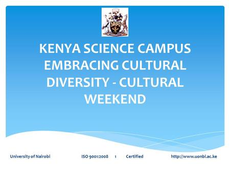 KENYA SCIENCE CAMPUS EMBRACING CULTURAL DIVERSITY - CULTURAL WEEKEND University of Nairobi ISO 9001:2008 1 Certified